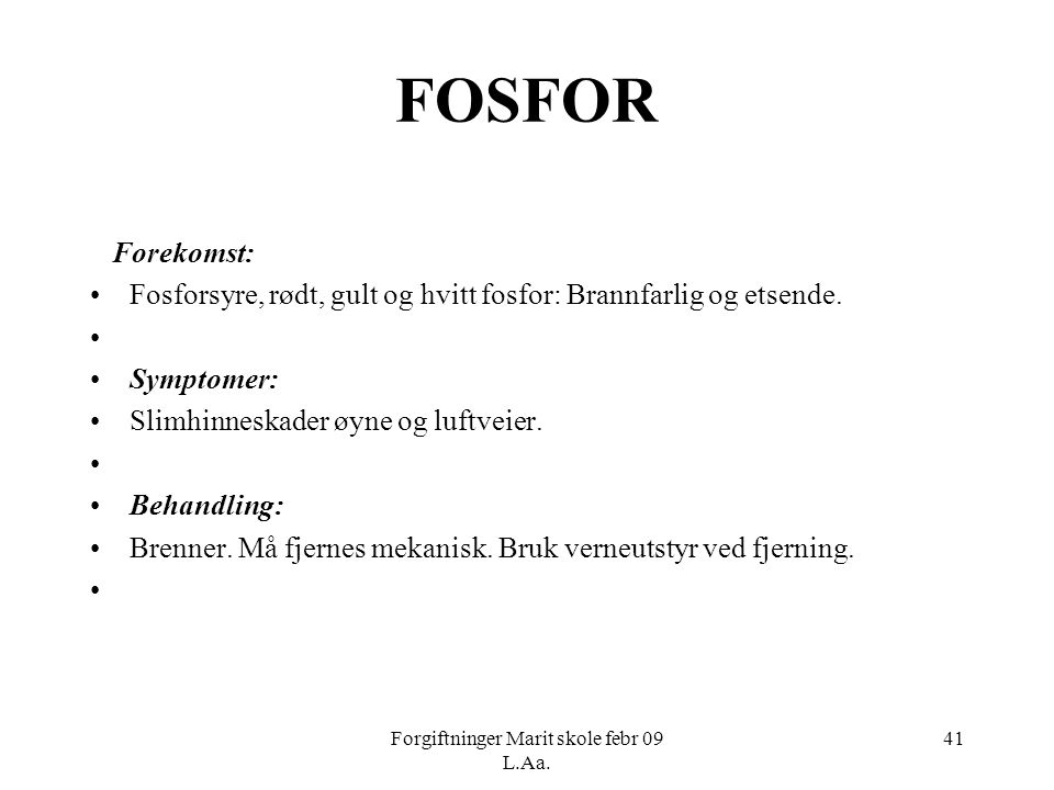 Forgiftninger Marit skole febr 09 L.Aa. 41 FOSFOR Forekomst: •Fosforsyre, rødt, gult og hvitt fosfor: Brannfarlig og etsende. • •Symptomer: •Slimhinne