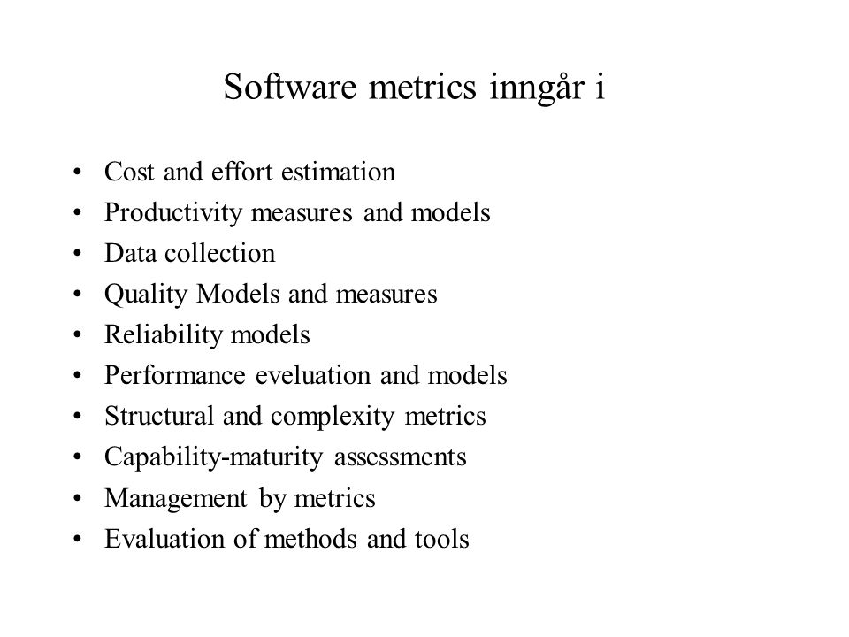Software metrics inngår i •Cost and effort estimation •Productivity measures and models •Data collection •Quality Models and measures •Reliability models •Performance eveluation and models •Structural and complexity metrics •Capability-maturity assessments •Management by metrics •Evaluation of methods and tools