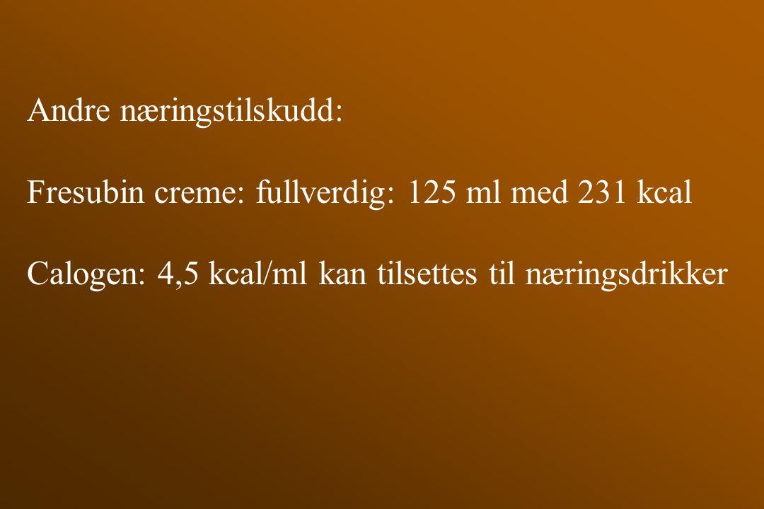 Andre næringstilskudd: Fresubin creme: fullverdig: 125 ml med 231 kcal Calogen: 4,5 kcal/ml kan tilsettes til næringsdrikker