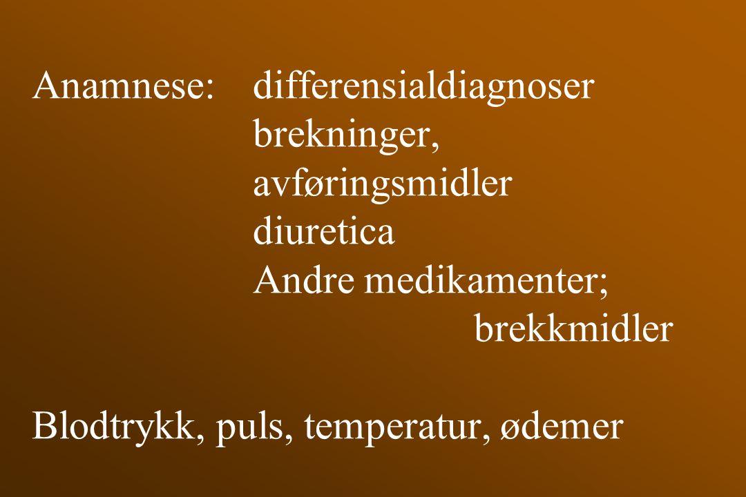 Anamnese: differensialdiagnoser brekninger, avføringsmidler diuretica Andre medikamenter; brekkmidler Blodtrykk, puls, temperatur, ødemer
