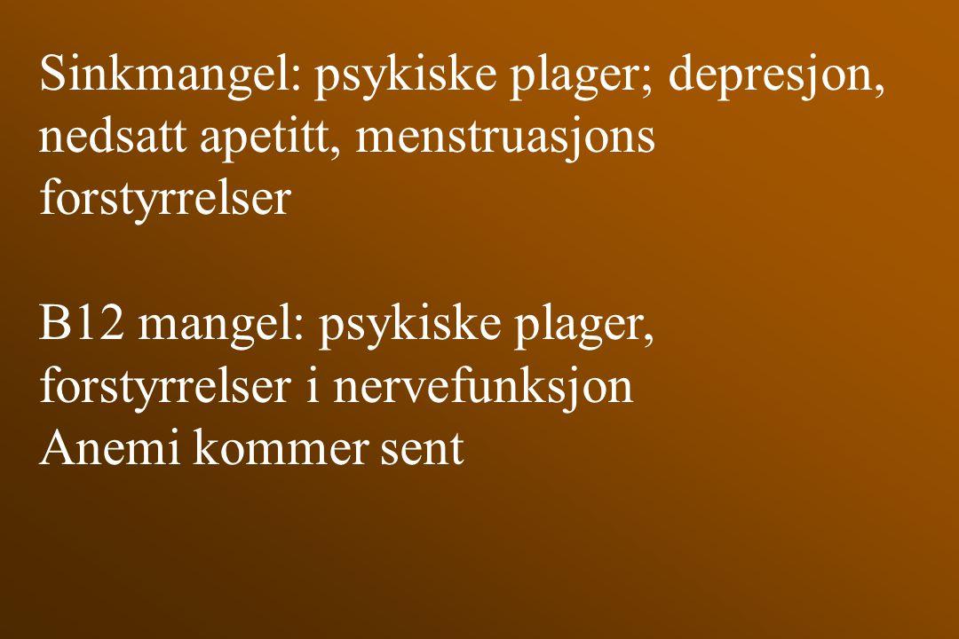 Sinkmangel: psykiske plager; depresjon, nedsatt apetitt, menstruasjons forstyrrelser B12 mangel: psykiske plager, forstyrrelser i nervefunksjon Anemi