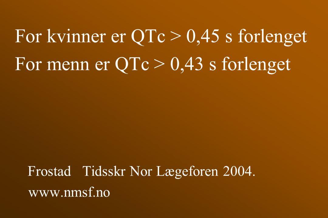 For kvinner er QTc > 0,45 s forlenget For menn er QTc > 0,43 s forlenget Frostad Tidsskr Nor Lægeforen 2004. www.nmsf.no