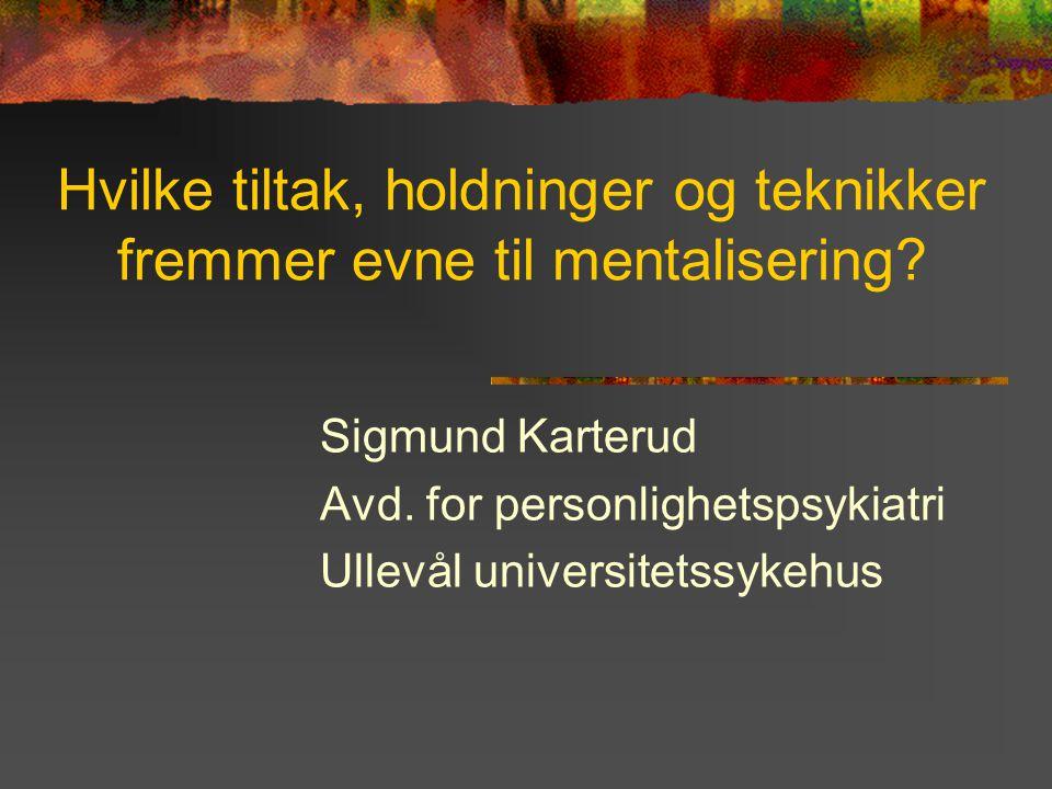 Hvilke tiltak, holdninger og teknikker fremmer evne til mentalisering? Sigmund Karterud Avd. for personlighetspsykiatri Ullevål universitetssykehus