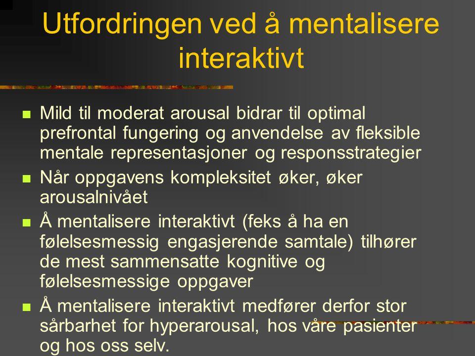 Utfordringen ved å mentalisere interaktivt  Mild til moderat arousal bidrar til optimal prefrontal fungering og anvendelse av fleksible mentale repre