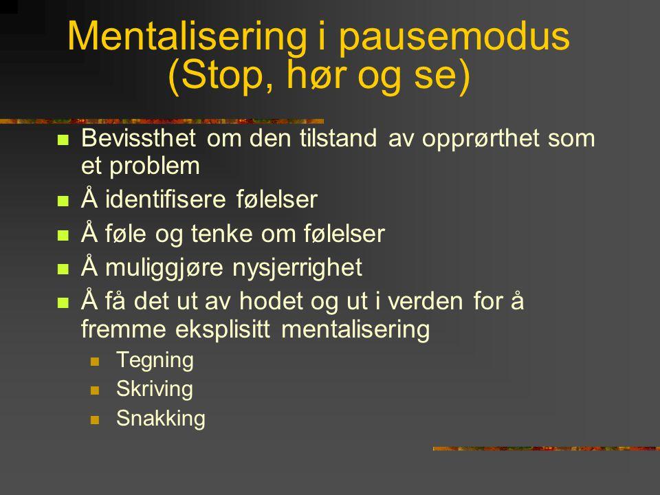 Mentalisering i pausemodus (Stop, hør og se)  Bevissthet om den tilstand av opprørthet som et problem  Å identifisere følelser  Å føle og tenke om