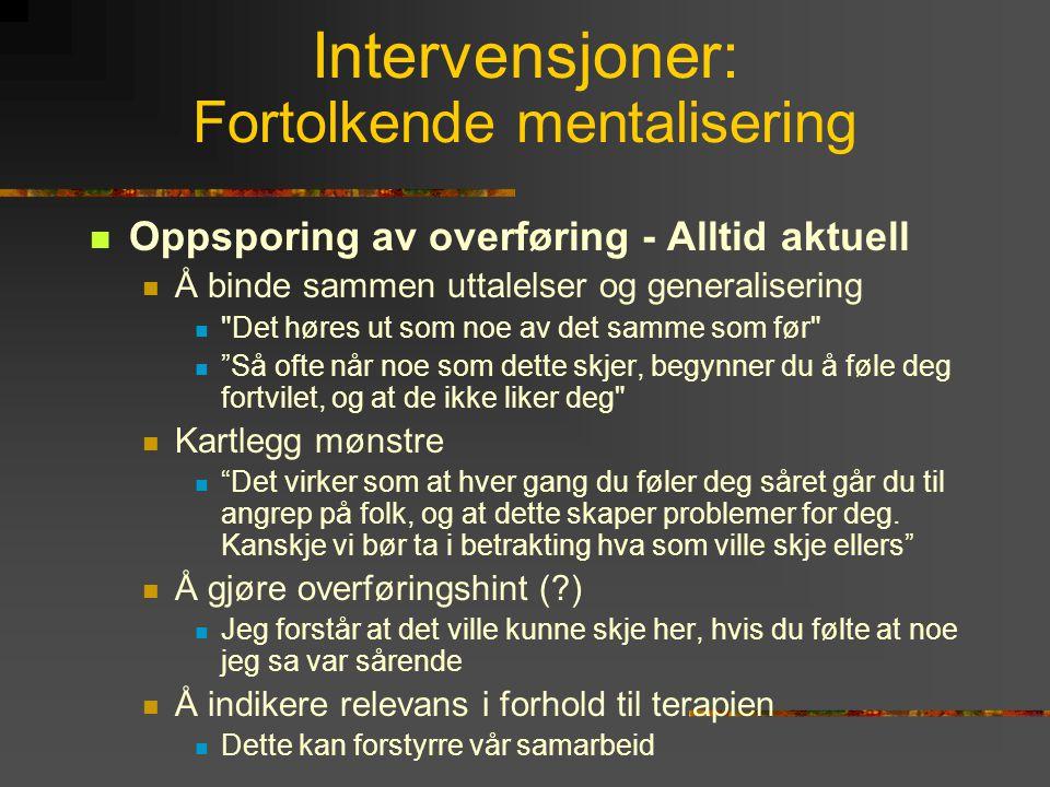 Intervensjoner: Fortolkende mentalisering  Oppsporing av overføring - Alltid aktuell  Å binde sammen uttalelser og generalisering 