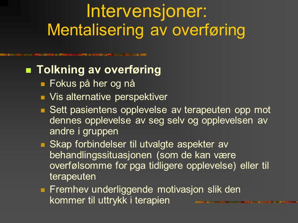 Intervensjoner: Mentalisering av overføring  Tolkning av overføring  Fokus på her og nå  Vis alternative perspektiver  Sett pasientens opplevelse