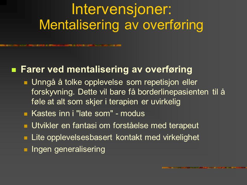 Intervensjoner: Mentalisering av overføring  Farer ved mentalisering av overføring  Unngå å tolke opplevelse som repetisjon eller forskyvning. Dette