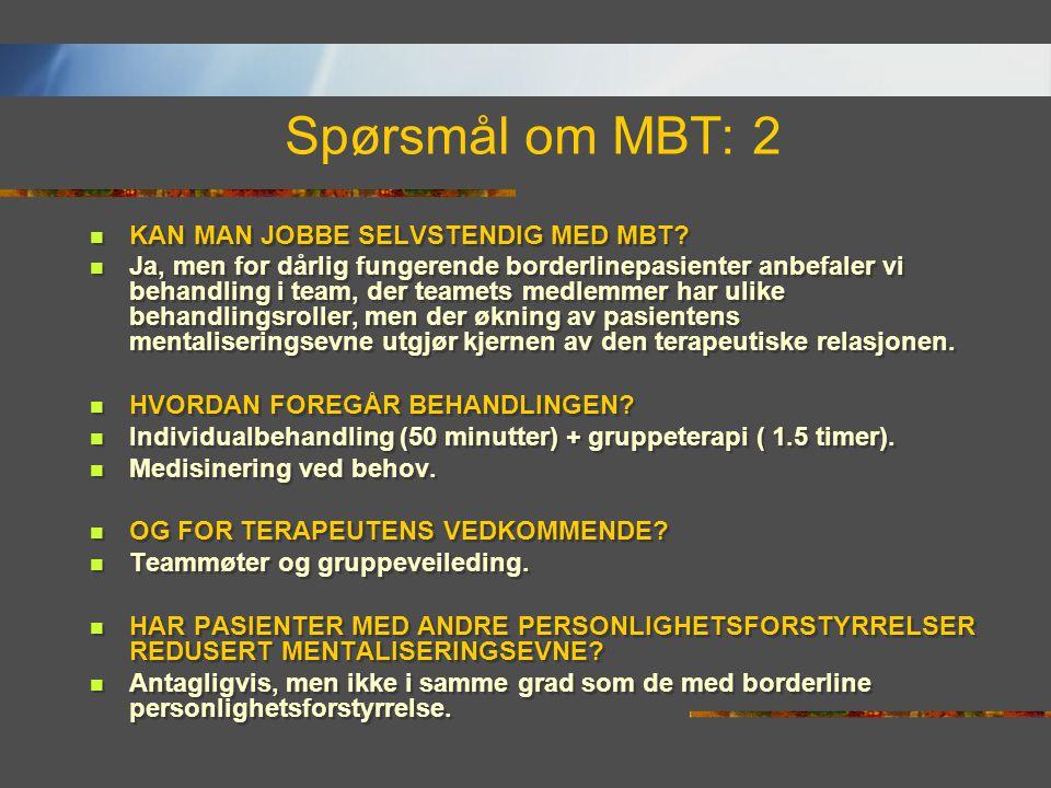 Spørsmål om MBT: 2  KAN MAN JOBBE SELVSTENDIG MED MBT?  Ja, men for dårlig fungerende borderlinepasienter anbefaler vi behandling i team, der teamet