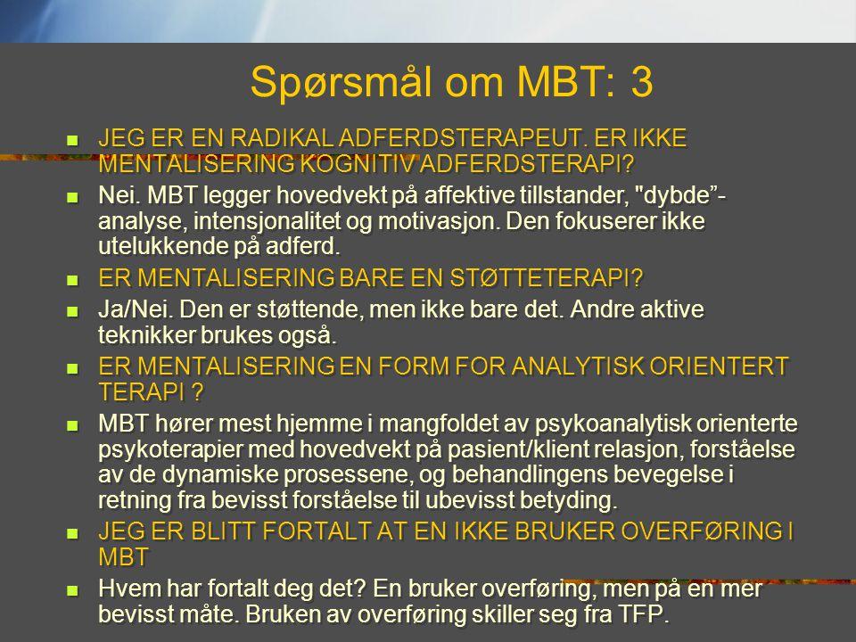 Spørsmål om MBT: 3  JEG ER EN RADIKAL ADFERDSTERAPEUT. ER IKKE MENTALISERING KOGNITIV ADFERDSTERAPI?  Nei. MBT legger hovedvekt på affektive tillsta