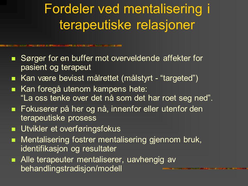 Fordeler ved mentalisering i terapeutiske relasjoner  Sørger for en buffer mot overveldende affekter for pasient og terapeut  Kan være bevisst målre