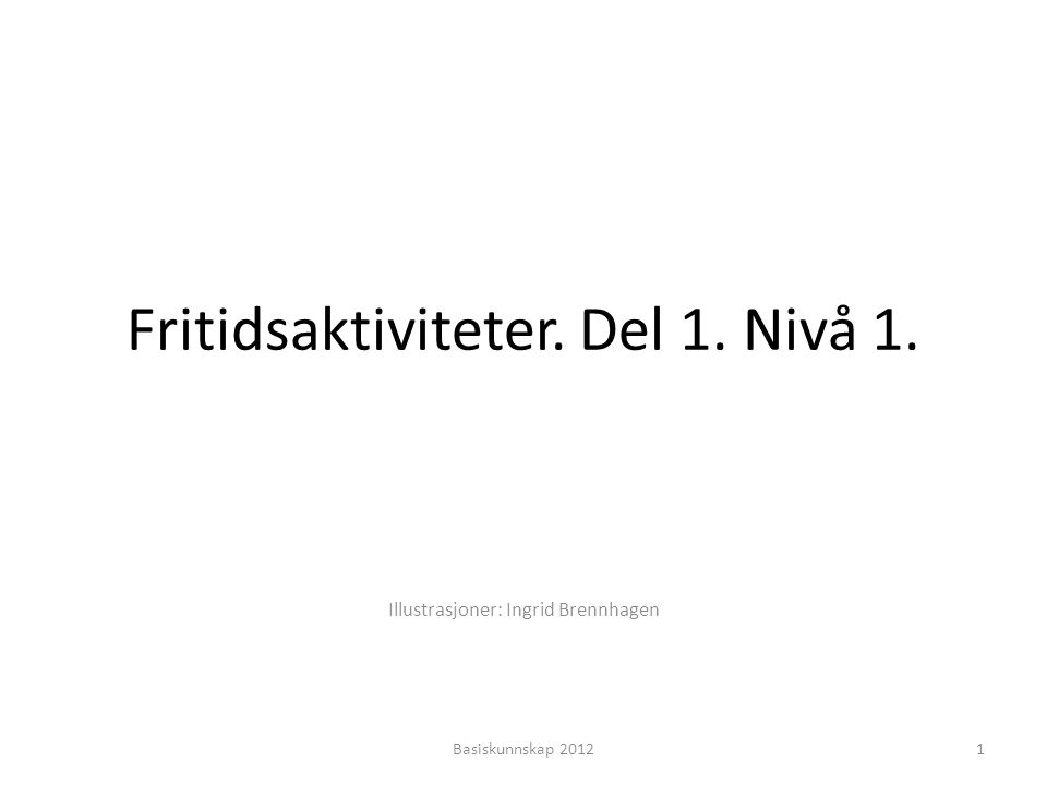 Fritidsaktiviteter. Del 1. Nivå 1. Illustrasjoner: Ingrid Brennhagen 1Basiskunnskap 2012