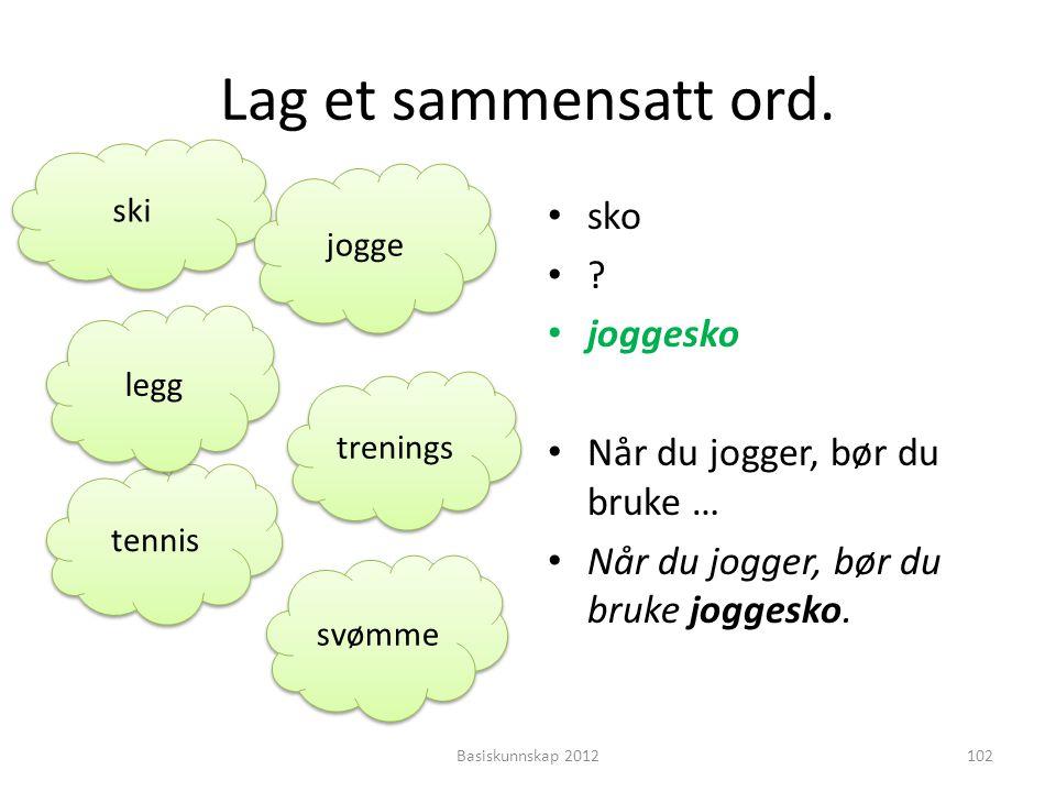 Lag et sammensatt ord. • sko •?•? • joggesko • Når du jogger, bør du bruke … • Når du jogger, bør du bruke joggesko. Basiskunnskap 2012102 ski jogge t