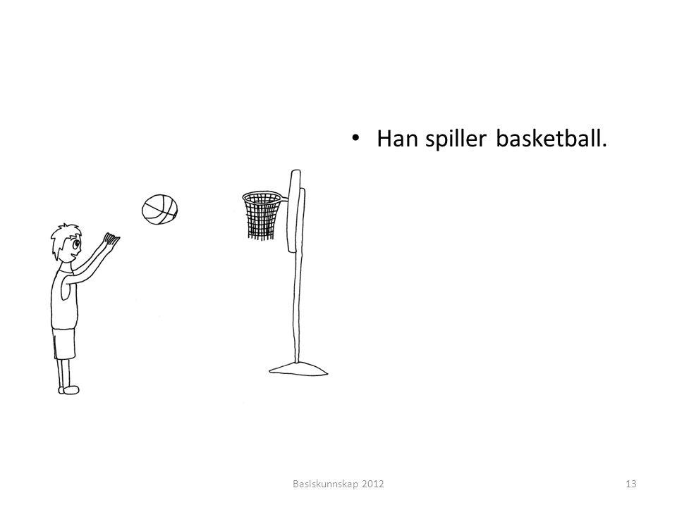 • Han spiller basketball. Basiskunnskap 201213