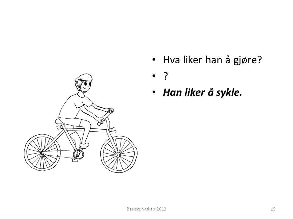 • Hva liker han å gjøre? •?•? • Han liker å sykle. Basiskunnskap 201215