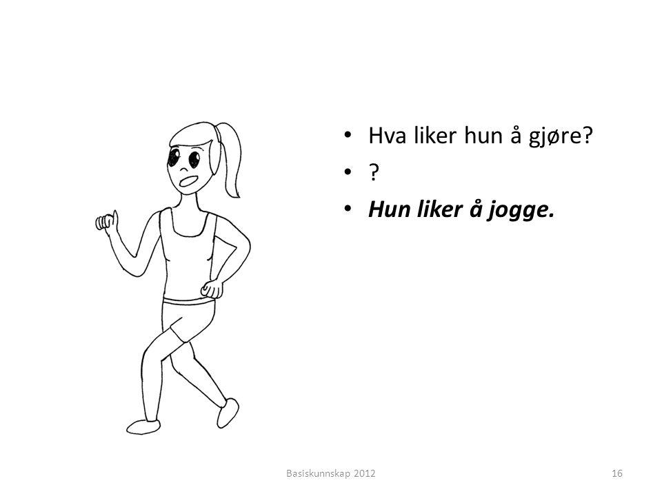 • Hva liker hun å gjøre? •?•? • Hun liker å jogge. Basiskunnskap 201216