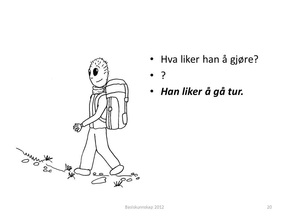 • Hva liker han å gjøre? •?•? • Han liker å gå tur. Basiskunnskap 201220