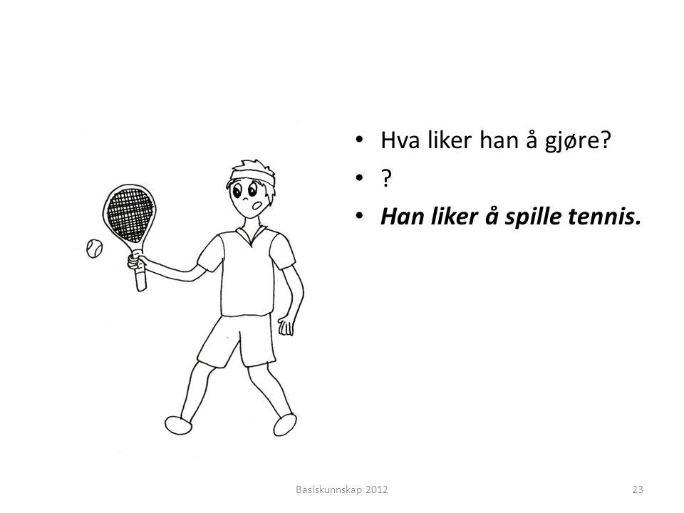 • Hva liker han å gjøre? •?•? • Han liker å spille tennis. Basiskunnskap 201223