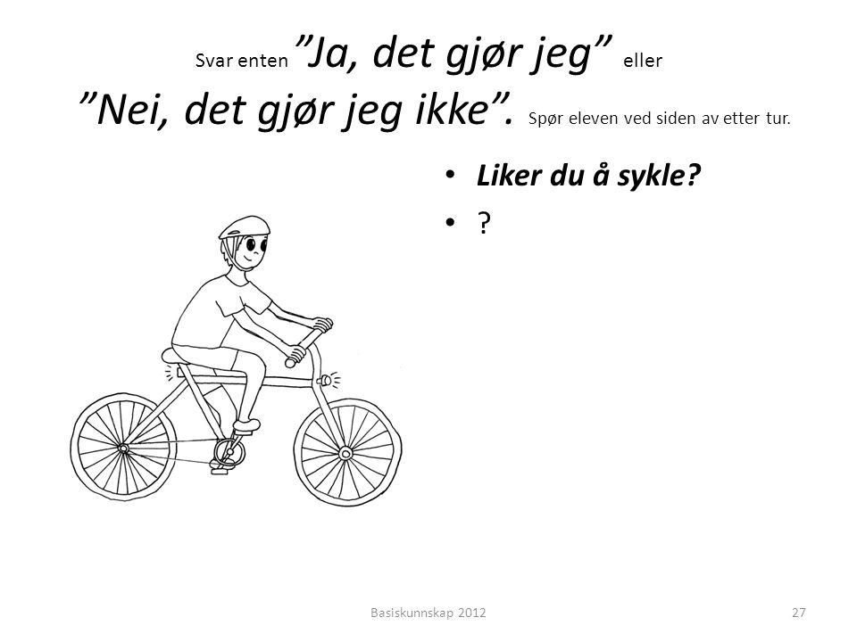 """Svar enten """"Ja, det gjør jeg"""" eller """"Nei, det gjør jeg ikke"""". Spør eleven ved siden av etter tur. • Liker du å sykle? •?•? Basiskunnskap 201227"""