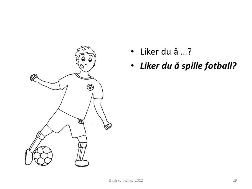 • Liker du å …? • Liker du å spille fotball? Basiskunnskap 201229