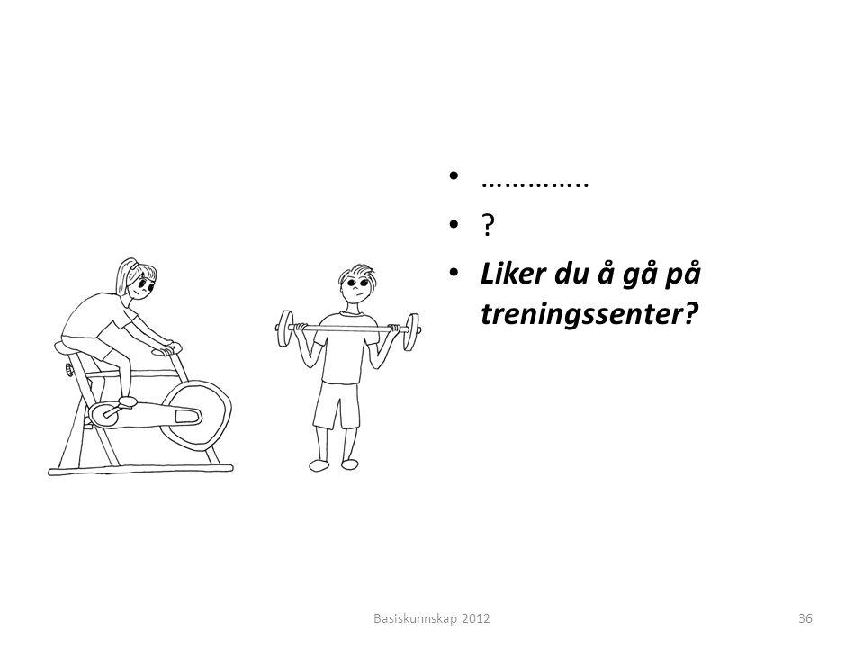 • ………….. •?•? • Liker du å gå på treningssenter? Basiskunnskap 201236