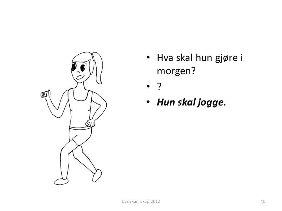 • Hva skal hun gjøre i morgen? •?•? • Hun skal jogge. Basiskunnskap 201240