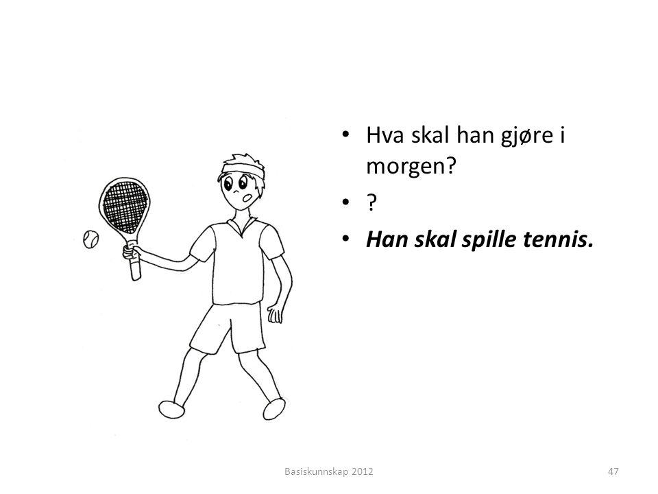 • Hva skal han gjøre i morgen? •?•? • Han skal spille tennis. Basiskunnskap 201247