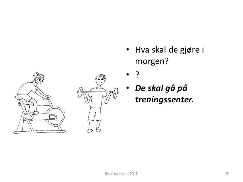 • Hva skal de gjøre i morgen? •?•? • De skal gå på treningssenter. Basiskunnskap 201248