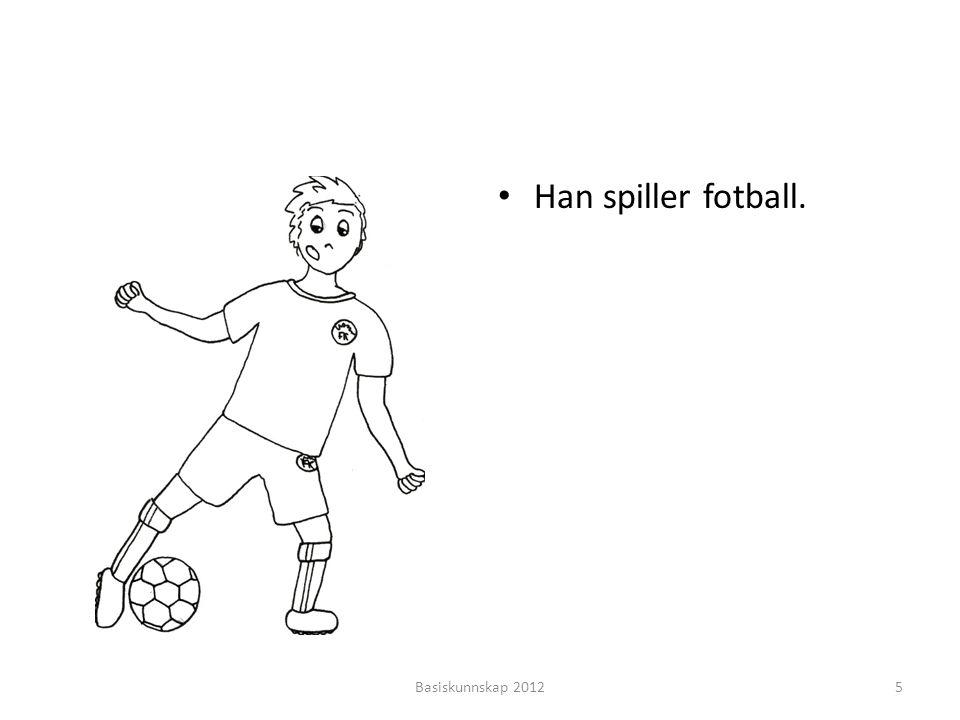 • Han spiller fotball. Basiskunnskap 20125