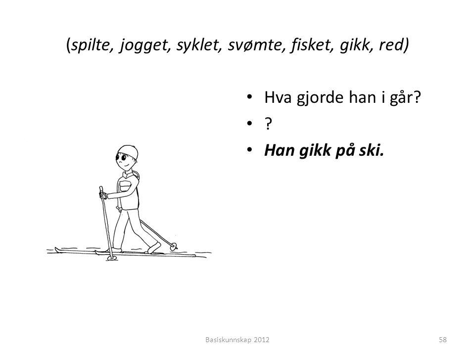 (spilte, jogget, syklet, svømte, fisket, gikk, red) • Hva gjorde han i går? •?•? • Han gikk på ski. Basiskunnskap 201258