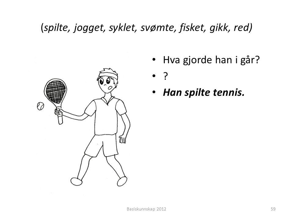 (spilte, jogget, syklet, svømte, fisket, gikk, red) • Hva gjorde han i går? •?•? • Han spilte tennis. Basiskunnskap 201259