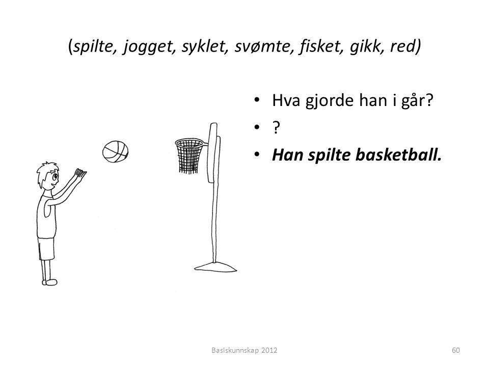 (spilte, jogget, syklet, svømte, fisket, gikk, red) • Hva gjorde han i går? •?•? • Han spilte basketball. Basiskunnskap 201260