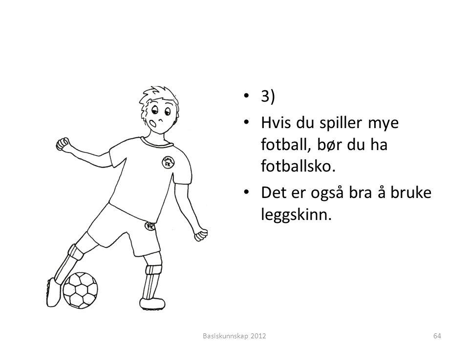 • 3) • Hvis du spiller mye fotball, bør du ha fotballsko. • Det er også bra å bruke leggskinn. Basiskunnskap 201264