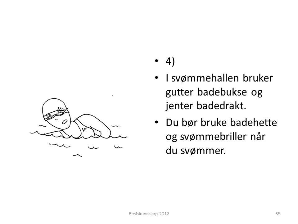 • 4) • I svømmehallen bruker gutter badebukse og jenter badedrakt. • Du bør bruke badehette og svømmebriller når du svømmer. Basiskunnskap 201265