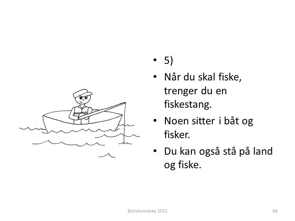 • 5) • Når du skal fiske, trenger du en fiskestang. • Noen sitter i båt og fisker. • Du kan også stå på land og fiske. Basiskunnskap 201266