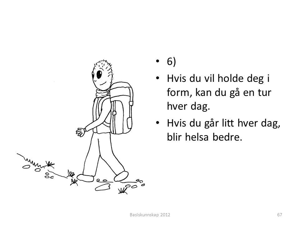 • 6) • Hvis du vil holde deg i form, kan du gå en tur hver dag. • Hvis du går litt hver dag, blir helsa bedre. Basiskunnskap 201267