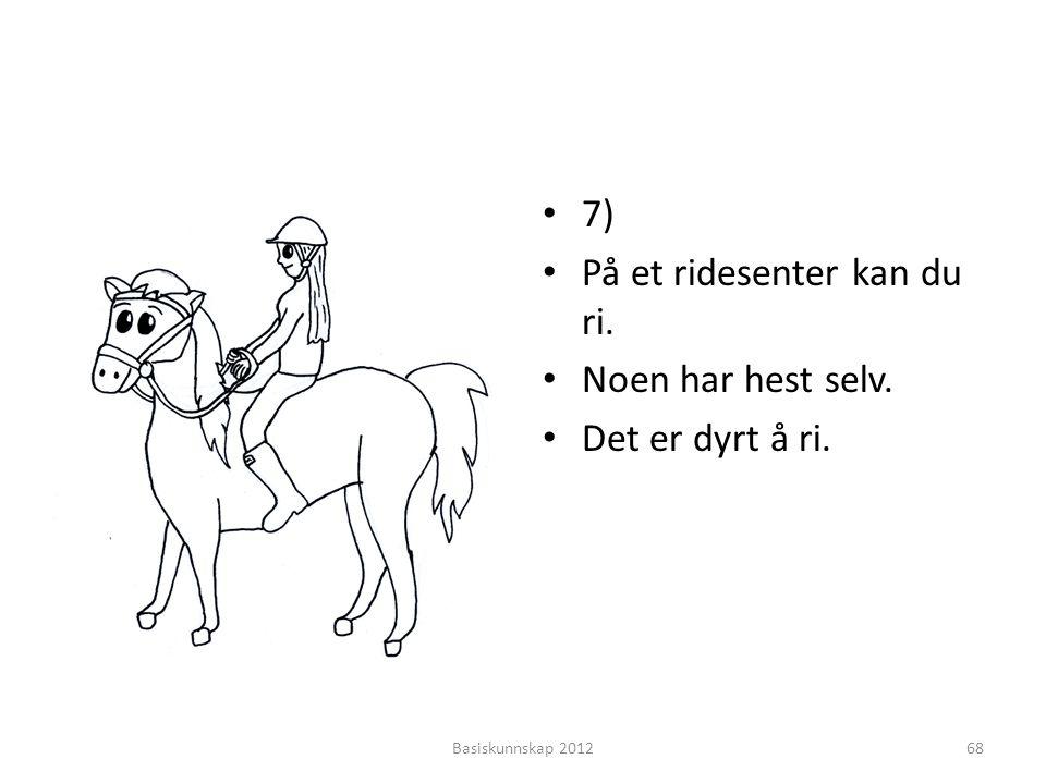 • 7) • På et ridesenter kan du ri. • Noen har hest selv. • Det er dyrt å ri. Basiskunnskap 201268
