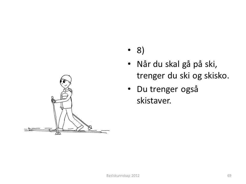 • 8) • Når du skal gå på ski, trenger du ski og skisko. • Du trenger også skistaver. Basiskunnskap 201269