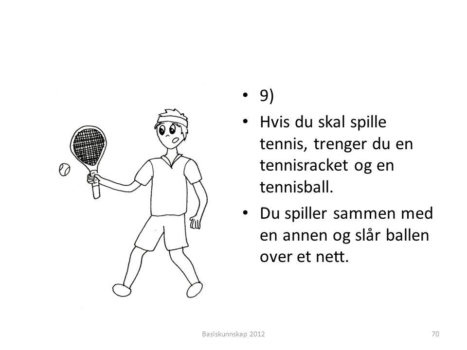 • 9) • Hvis du skal spille tennis, trenger du en tennisracket og en tennisball. • Du spiller sammen med en annen og slår ballen over et nett. Basiskun