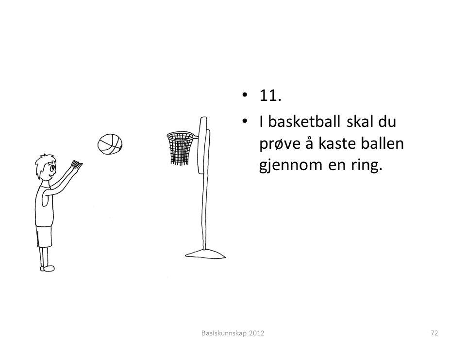 • 11. • I basketball skal du prøve å kaste ballen gjennom en ring. Basiskunnskap 201272