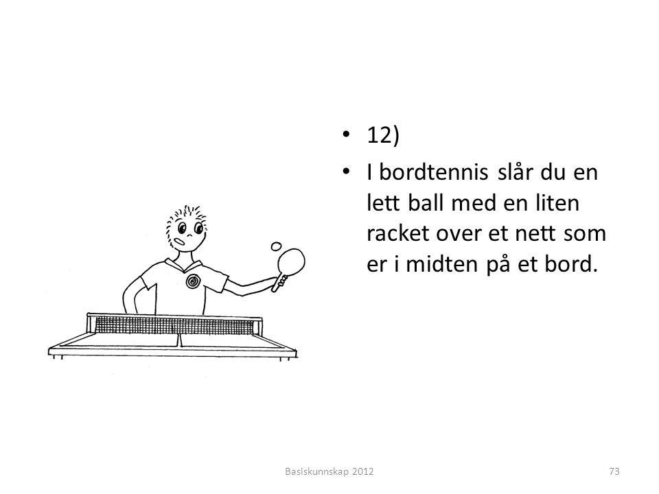 • 12) • I bordtennis slår du en lett ball med en liten racket over et nett som er i midten på et bord. Basiskunnskap 201273