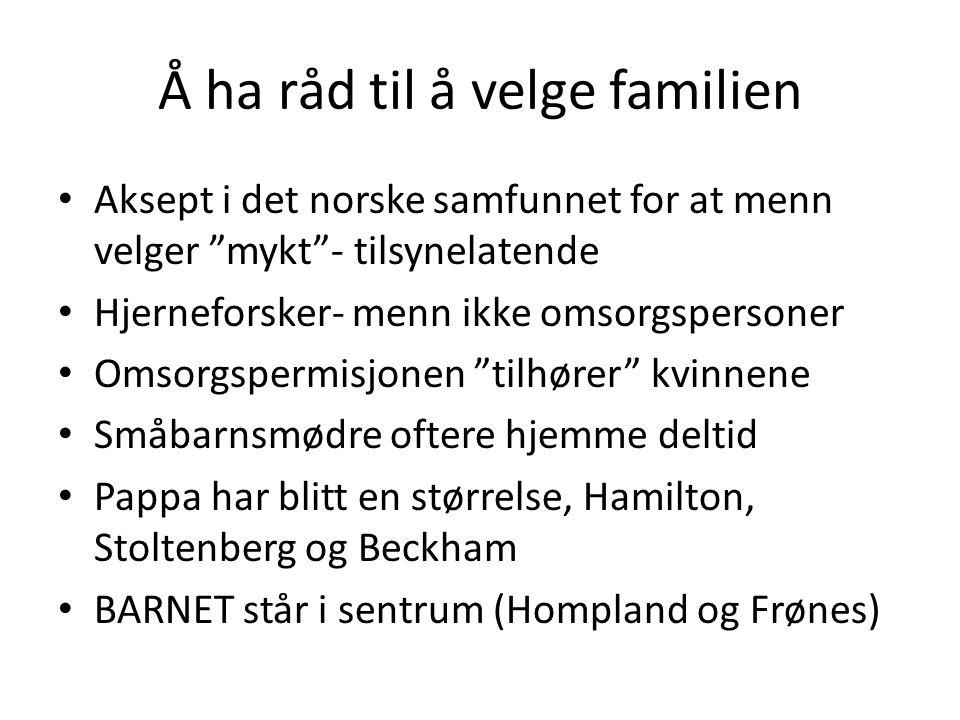 """Å ha råd til å velge familien • Aksept i det norske samfunnet for at menn velger """"mykt""""- tilsynelatende • Hjerneforsker- menn ikke omsorgspersoner • O"""