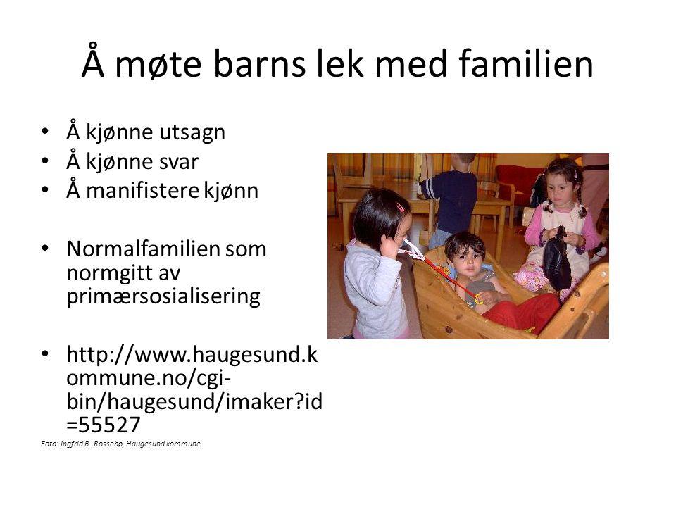 Å møte barns lek med familien • Å kjønne utsagn • Å kjønne svar • Å manifistere kjønn • Normalfamilien som normgitt av primærsosialisering • http://ww
