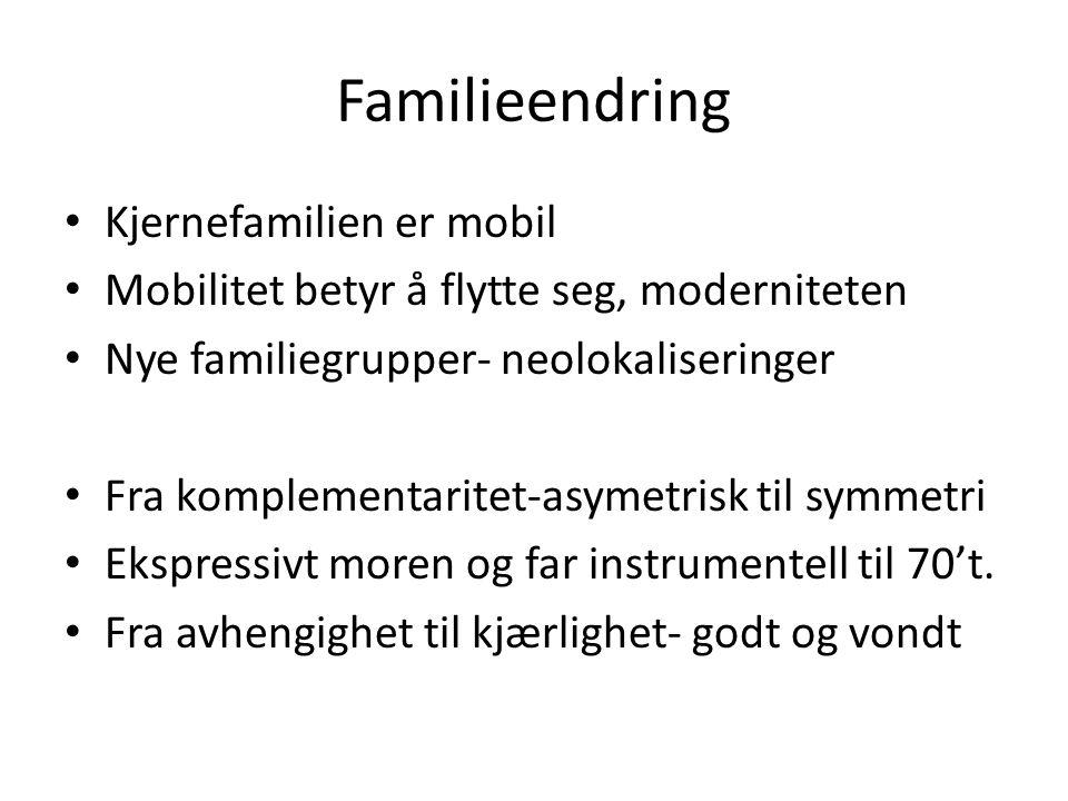 Familieendring • Kjernefamilien er mobil • Mobilitet betyr å flytte seg, moderniteten • Nye familiegrupper- neolokaliseringer • Fra komplementaritet-a