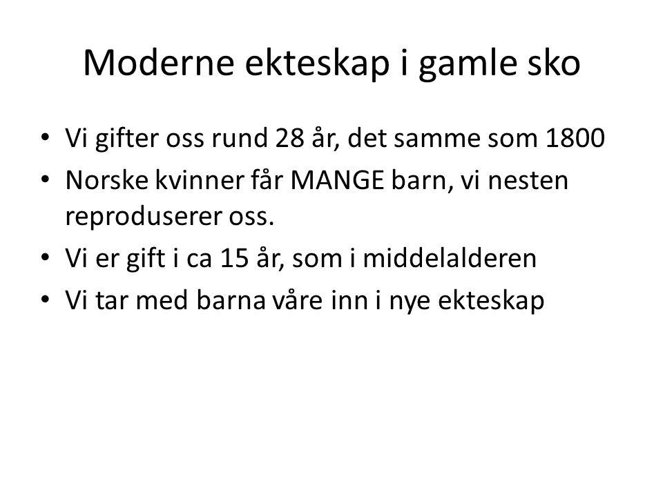 Moderne ekteskap i gamle sko • Vi gifter oss rund 28 år, det samme som 1800 • Norske kvinner får MANGE barn, vi nesten reproduserer oss. • Vi er gift