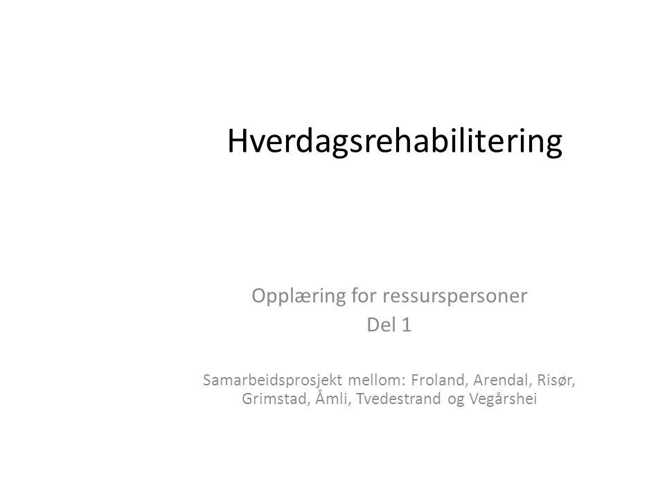 Hverdagsrehabilitering Opplæring for ressurspersoner Del 1 Samarbeidsprosjekt mellom: Froland, Arendal, Risør, Grimstad, Åmli, Tvedestrand og Vegårshe