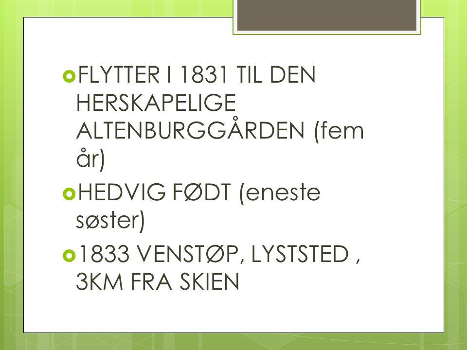  FLYTTER I 1831 TIL DEN HERSKAPELIGE ALTENBURGGÅRDEN (fem år)  HEDVIG FØDT (eneste søster)  1833 VENSTØP, LYSTSTED, 3KM FRA SKIEN