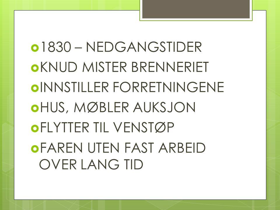  1830 – NEDGANGSTIDER  KNUD MISTER BRENNERIET  INNSTILLER FORRETNINGENE  HUS, MØBLER AUKSJON  FLYTTER TIL VENSTØP  FAREN UTEN FAST ARBEID OVER L