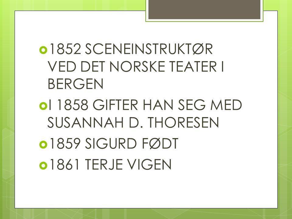  1852 SCENEINSTRUKTØR VED DET NORSKE TEATER I BERGEN  I 1858 GIFTER HAN SEG MED SUSANNAH D. THORESEN  1859 SIGURD FØDT  1861 TERJE VIGEN