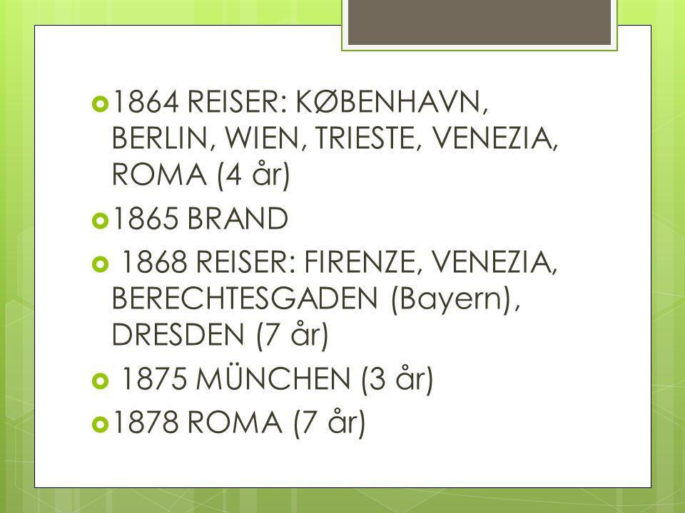  1864 REISER: KØBENHAVN, BERLIN, WIEN, TRIESTE, VENEZIA, ROMA (4 år)  1865 BRAND  1868 REISER: FIRENZE, VENEZIA, BERECHTESGADEN (Bayern), DRESDEN (